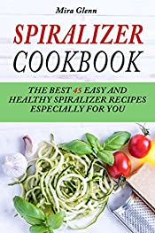 Spiralizer Cookbook: The Best 45 Easy and Healthy Spiralizer Recipes Especially for You