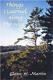 Things I Learned along the Way, Glenn W. Martin, 0595370357