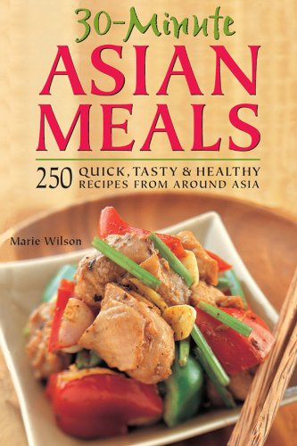 30-Minute Asian Meals: 250 Quick, Tasty & Healthy Recipes from Around Asia by Marie Wilson