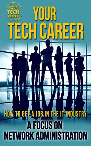 Your Tech Career: How to Get A Job In The IT Industry: A Focus on Network Administration (Best Way To Get Ccna)
