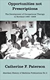 Opportunities not Prescriptions: The development of occupational therapy in Scotland 1900-2009 (Aberdeen History of Medicine Publications Book 3)