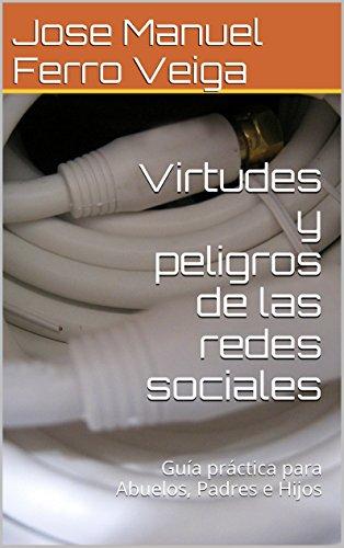 Virtudes y peligros de las redes sociales: Guía práctica para Abuelos, Padres e Hijos