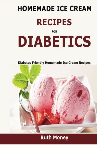 Homemade Ice Cream Recipes For Diabetics: Diabetes friendly homemade ice cream recipes by Ruth Money