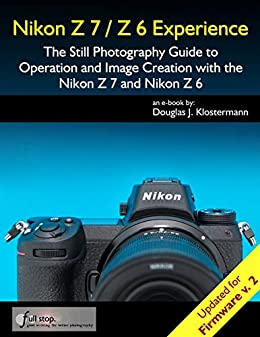 Nikon Z7 / Z6 Experience - The Still Photography Guide to Operation and  Image Creation with the Nikon Z7 and Nikon Z6: Updated for Firmware 2 0