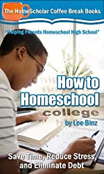 How to Homeschool College: Save Time, Reduce Stress, and Eliminate Debt (The HomeScholar's Coffee Break Book series 24)