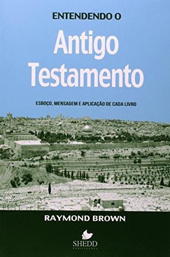 Entendendo o Antigo Testamento. Esboço, Mensagem e Aplicação de Cada Livro