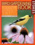 Stokes Bird Gardening Book: The Complete Guide to Creating a Bird-Friendly Habitat in Your Backyard (Stokes Backyard Nature Books)