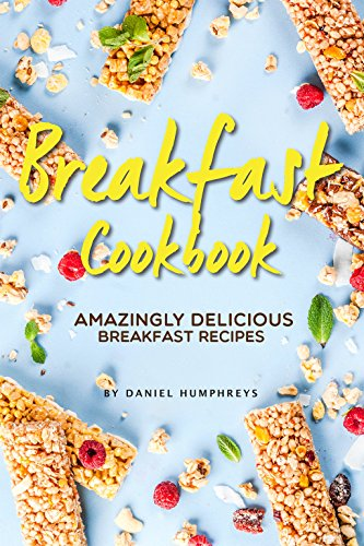 Breakfast Cookbook: Amazingly Delicious Breakfast Recipes by Daniel Humphreys