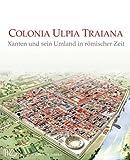 Colonia Ulpia Traiana. Xanten und sein Umland in römischer Zeit