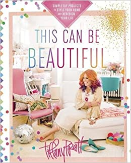 This Can Be Beautiful: Simple DIY Projects to Style Your Home and Redesign  Your Life: Tiffany Pratt: 9780449016930: Amazon.com: Books