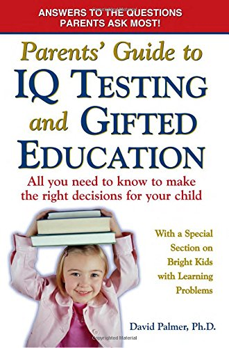 Parents' Guide to IQ Testing and Gifted Education: All You Need to Know to Make the Right Decisions for Your Child