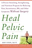 img - for Heal Pelvic Pain: The Proven Stretching, Strengthening, and Nutrition Program for Relieving Pain, Incontinence,& I.B.S, and Other Symptoms Without Surgery book / textbook / text book