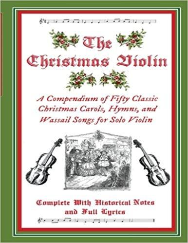 amazoncom the christmas violin a compendium of fifty classic christmas carols hymns and wassailing songs for solo violin complete with historical - Classic Christmas Carols