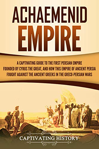 Achaemenid Empire: A Captivating Guide to the First Persian Empire Founded by Cyrus the Great, and How This Empire of Ancient Persia Fought Against the Ancient Greeks in the Greco-Persian Wars