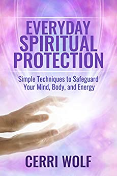 Everyday Spiritual Protection: Simple Techniques to Safeguard Your Mind, Body, and Energy by [Wolf, Cerri]