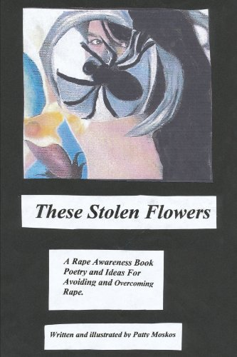 Rape Flowers (These Stolen Flowers: A Rape Awareness Book Poetry and Ideas For Avoiding and Overcoming Rape.)
