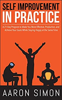 Self Improvement in Practice: A 21-Day Program to Make You More Effective, Productive, and Achieve Your Goals While Staying Happy at the Same Time by [Simon, Aaron]