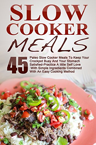 Slow Cooker Meals: Top 45 Paleo Slow Cooker Meals To Keep Your Crockpot Busy And Your Stomach Satisfied-Practice A little Self Love With Simple Ingredients ... Slow Cooker Cookbook, Paleo Slow Cooker) by Maggie Bradley