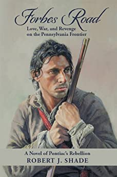 Forbes Road:  Love, War, and Revenge on the Pennsylvania Frontier by [Shade, Robert J]