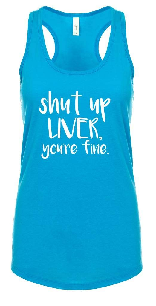 Trenz Shirt Company Funny Shut Up Liver, You're Fine Ladies Ideal Fit Racerback Tank Top-XXL