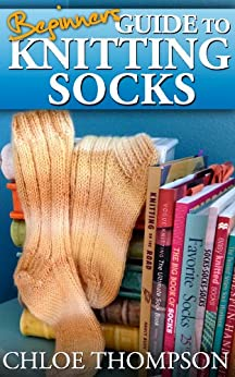 Beginners Guide To Knitting Socks: Learn how to Knit Socks Quick and Easy by [Thompson, Chloe]