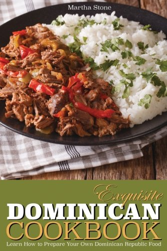 Exquisite Dominican Cookbook: Learn How To Prepare Your Own Dominican Republic Food - Explore With Us Some Exotic And Delicious Food From Dominican Republic