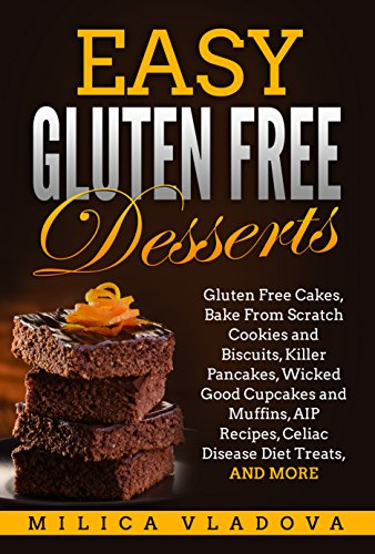 Easy Gluten Free Desserts: Gluten Free Cakes, Bake From Scratch Cookies and Biscuits, Killer Pancakes, Wicked Good Cupcakes and Muffins, AIP Recipes, Celiac Disease Diet Treats, and more by Milica Vladova