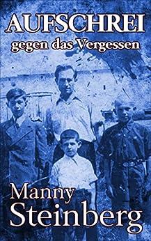 Aufschrei gegen das Vergessen: Erinnerungen an den Holocaust (German Edition) by [Steinberg, Manny]