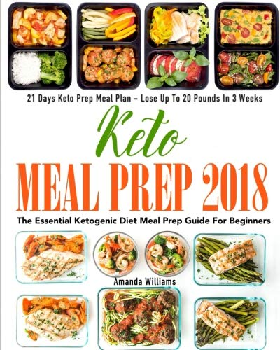 Keto Meal Prep 2018: The Essential Ketogenic Diet Meal Prep Guide For Beginners – 21 Days Keto Meal Prep Meal Plan – Lose Up to 20 Pounds in 3 Weeks