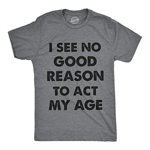Mens I See No Good Reason to Act My Age Tshirt Funny Birthday Tee for Guys (Dark Heather Grey) - M