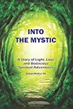 Into The Mystic: A Story of Light, Love and Bodacious Spiritual Adventures