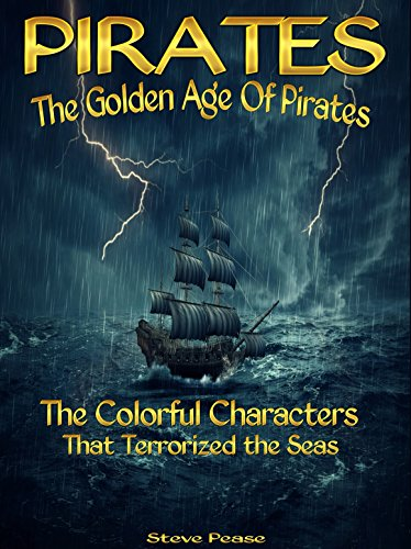 PIRATES The Golden Age Of Pirates: The Colorful Characters That Terrorized the Seas by [Pease, Steve]