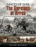 The Germans at Arras: Rare Photographs from Wartime Archives (Images of War) (English Edition)