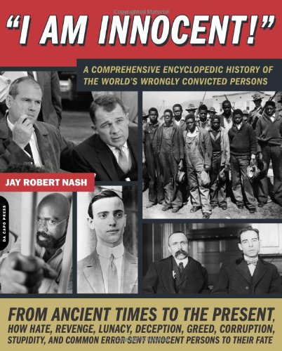 I Am Innocent!: A Comprehensive Encyclopedic History of the World's Wrongly Convicted Persons