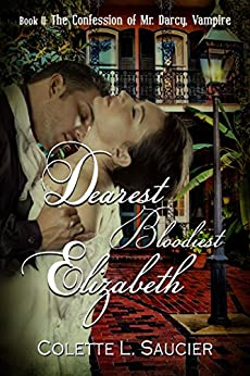 Dearest Bloodiest Elizabeth: Book II:  The Confession of Mr Darcy, Vampire by [Saucier, Colette L.]