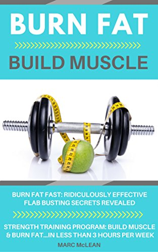 Burn Fat Build Muscle: Burn Fat Fast + Strength Training Program 101