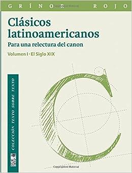 Clásicos latinoamericanos Vol. I: Para una relectura del ...
