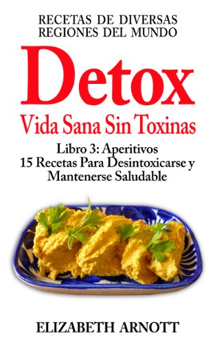 Detox - Vida Sana Sin Toxinas - Libro 3: Aperitivos - 15 Recetas de Diversas Regiones del Mundo para Desintoxicarse y...