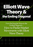 Elliott Wave Theory and the Ending Diagonal: From the Impulse Wave to the Ending Diagonal-  How to Predict Market Movements with Elliott Wave Theory