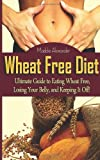 Wheat Free Diet: Ultimate Guide to Eating Wheat Free, Losing Your Belly, and Keeping It Off!, Maddie Alexander, 1495913821