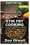 Stir Fry Cooking: Over 190 Quick & Easy Gluten Free Low Cholesterol Whole Foods Recipes full of Antioxidants & Phytochemicals (Stir Fry Natural Weight Loss Transformation) (Volume 6)
