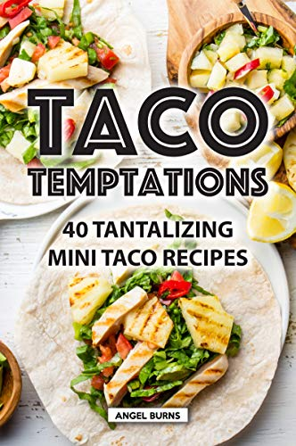 Taco Temptations: 40 Tantalizing Mini Taco Recipes by Angel Burns