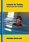 Learn to Swim: Even if you are Terrified (Swimming Book 1)