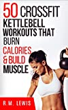 CrossFit Kettlebell Workouts: The Top 50 Kettlebell CrossFit Workouts That Burn Calories & Build Muscle (Top 50 Workouts Book 3)
