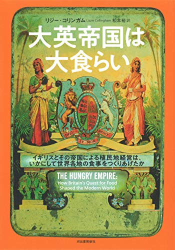 大英帝国は大食らい: イギリスとその帝国による植民地経営は、いかにして世界各地の食事をつくりあげたか