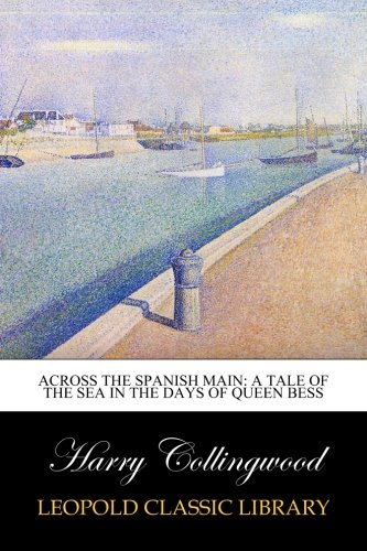 Download Across the Spanish Main: A Tale of the Sea in the Days of Queen Bess PDF