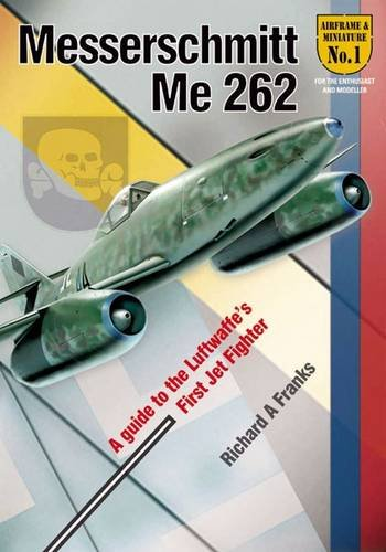 First Jet Aircraft (The Messerchmitt Me 262: A Guide to the Luftwaffe's First Jet Fighter (Airframe & Miniature))