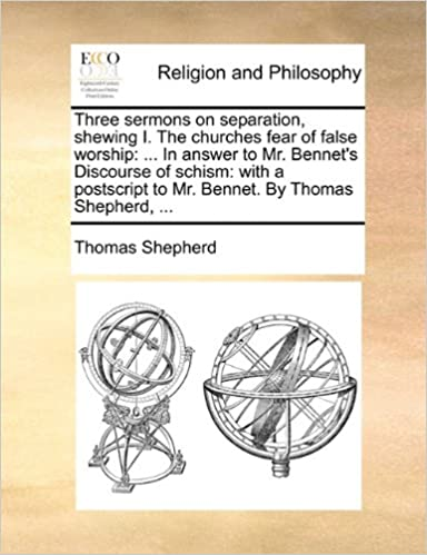 Book Three sermons on separation, shewing I. The churches fear of false worship: ... In answer to Mr. Bennet's Discourse of schism: with a postscript to Mr. Bennet. By Thomas Shepherd, ...