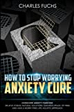 How To Stop Worrying Anxiety Cure: Overcome Anxiety Forever! Relieve Stress, Natrual Solutions, Gain Rest, Peace of Mind, And Have A Worry Free Life. Holistic Approach. (3) (Volume 1)
