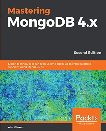 Mastering MongoDB 4.x: Expert techniques to run high-volume and fault-tolerant database solutions using MongoDB 4.x, 2nd Edition